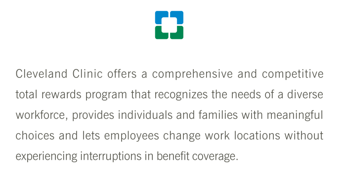 Cleveland Clinic offers a comprehensive and competitive total rewards program that recognizes the needs of a diverse workforce, provides individuals and families with meaningful choices and lets employees change work locations without experiencing interruptions in benefit coverage.